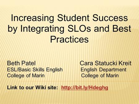 Increasing Student Success by Integrating SLOs and Best Practices Beth Patel Cara Statucki Kreit ESL/Basic Skills English English Department College of.