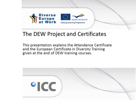 The DEW Project and Certificates This presentation explains the Attendance Certificate and the European Certificate in Diversity Training given at the.