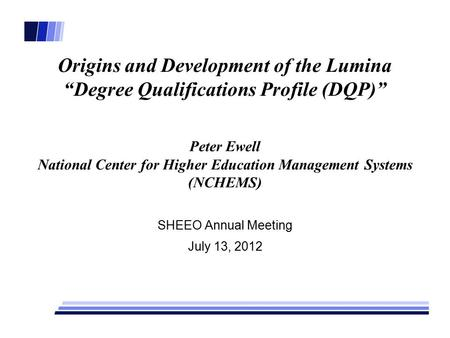 "Origins and Development of the Lumina ""Degree Qualifications Profile (DQP)"" Peter Ewell National Center for Higher Education Management Systems (NCHEMS)"