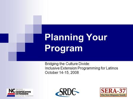 Planning Your Program Bridging the Culture Divide: Inclusive Extension Programming for Latinos October 14-15, 2008.