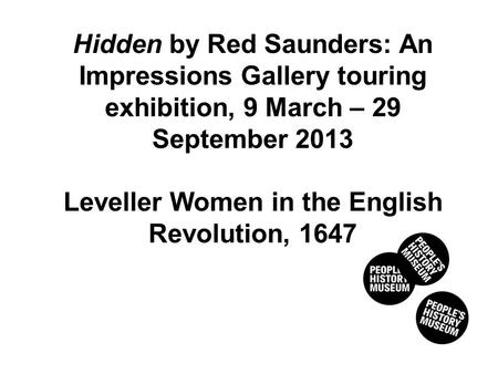 Hidden by Red Saunders: An Impressions Gallery touring exhibition, 9 March – 29 September 2013 Leveller Women in the English Revolution, 1647.