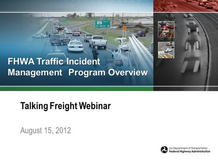 FHWA Traffic Incident Management Program Overview Talking Freight Webinar August 15, 2012.