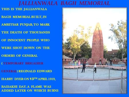 JALLIANWALA BAGH MEMORIAL THIS IS THE JALLIANWALA BAGH MEMORIAL BUILT, IN AMRITSAR PUNJAB, TO MARK THE DEATH OF THOUSANDS OF INNOCENT PEOPLE WHO WERE SHOT.