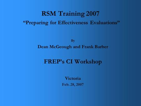 "RSM Training 2007 ""Preparing for Effectiveness Evaluations"" By Dean McGeough and Frank Barber FREP's CI Workshop Victoria Feb. 28, 2007."