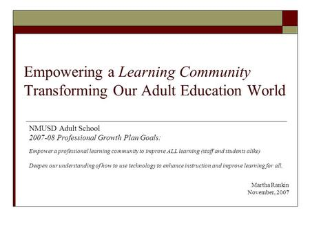 Empowering a Learning Community Transforming Our Adult Education World NMUSD Adult School 2007-08 Professional Growth Plan Goals: Empower a professional.