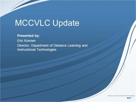 MCCVLC Update Presented by: Eric Kunnen Director, Department of Distance Learning and Instructional Technologies.