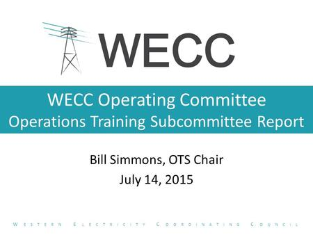 WECC Operating Committee Operations Training Subcommittee Report Bill Simmons, OTS Chair July 14, 2015 W ESTERN E LECTRICITY C OORDINATING C OUNCIL.