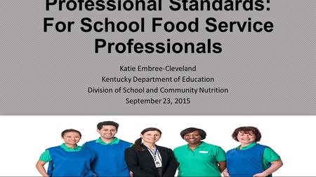 Professional Standards: For School Food Service Professionals Katie Embree-Cleveland Kentucky Department of Education Division of School and Community.