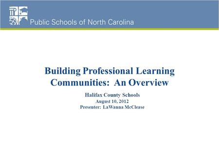 Building Professional Learning Communities: An Overview Halifax County Schools August 10, 2012 Presenter: LaWanna McClease.