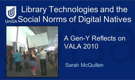 Sarah McQuillen Library Technologies and the Social Norms of Digital Natives A Gen-Y Reflects on VALA 2010.