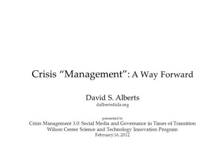 "Crisis ""Management"": A Way Forward David S. Alberts presented to Crisis Management 3.0: Social Media and Governance in Times of Transition."