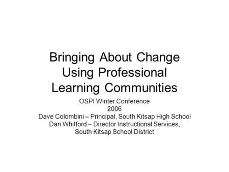 Bringing About Change Using Professional Learning Communities OSPI Winter Conference 2006 Dave Colombini – Principal, South Kitsap High School Dan Whitford.