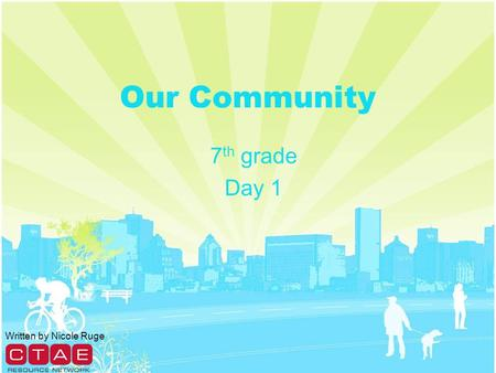 Our Community 7 th grade Day 1 Written by Nicole Ruge.