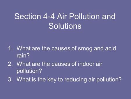 Section 4-4 Air Pollution and Solutions 1.What are the causes of smog and acid rain? 2.What are the causes of indoor air pollution? 3.What is the key to.