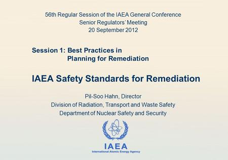 IAEA International Atomic Energy Agency Session 1: Best Practices in Planning for Remediation IAEA Safety Standards for Remediation Pil-Soo Hahn, Director.