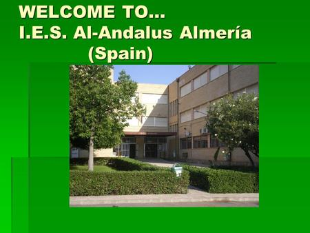 WELCOME TO… I.E.S. Al-Andalus Almería (Spain). WHEN, WHO AND WHAT?  Our school dates back from 1978.  It is pretty big: 645 students and 67 teachers.