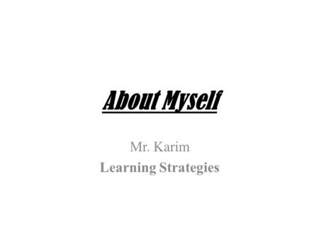 About Myself Mr. Karim Learning Strategies. A Little about Myself Math Teacher Love Sports Avid Reader Enjoy Hip-hop music Part of large family Hoping.