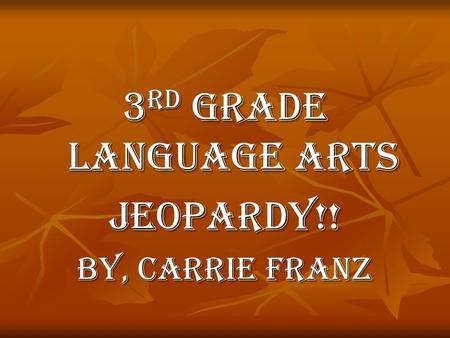 3 rd <strong>Grade</strong> Language Arts Jeopardy!! By, Carrie Franz.