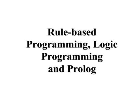 Rule-based Programming, Logic Programming and Prolog.