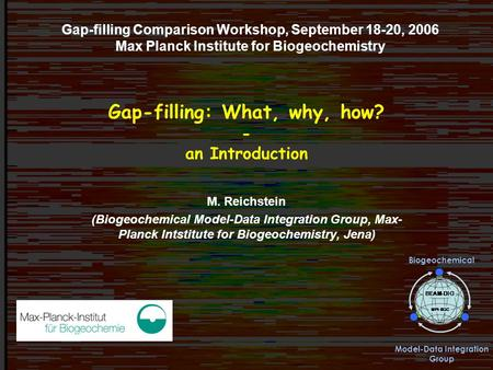 Gap-filling workshop, Jena 09/2006Markus Reichstein Gap-filling: What, why, how? - an Introduction Gap-filling Comparison Workshop, September 18-20, 2006.
