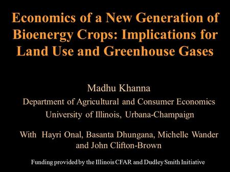 Economics of a New Generation of Bioenergy Crops: Implications for Land Use and Greenhouse Gases Madhu Khanna Department of Agricultural and Consumer Economics.