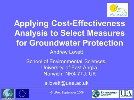 GroPro, September 2008 Applying Cost-Effectiveness Analysis to Select Measures for Groundwater Protection Andrew Lovett School of Environmental Sciences,
