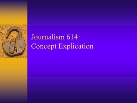 Journalism 614: Concept Explication. Research Concepts  What do we mean when we want to study… –Prejudice?, Participation?, or Patriotism?  Research.
