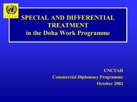 SPECIAL AND DIFFERENTIAL TREATMENT in the Doha Work Programme UNCTAD Commercial Diplomacy Programme October 2002 UNCTAD.