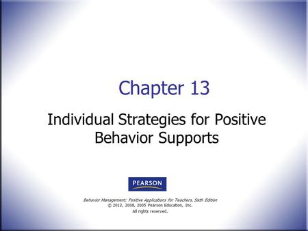 Behavior Management: Positive Applications for Teachers, Sixth Edition © 2012, 2008, 2005 Pearson Education, Inc. All rights reserved. Chapter 13 Individual.