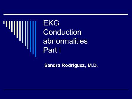 EKG Conduction abnormalities Part I Sandra Rodriguez, M.D.