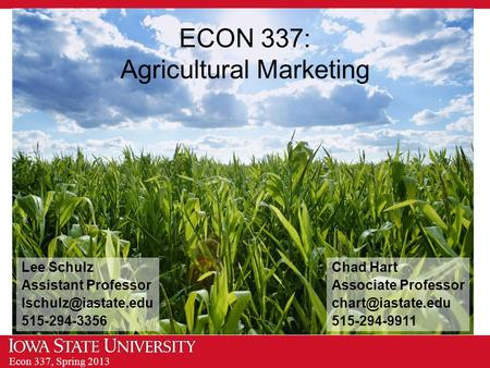 Econ 337, Spring 2013 ECON 337: Agricultural Marketing Chad Hart Associate Professor 515-294-9911 Lee Schulz Assistant Professor