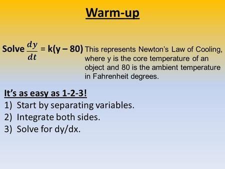 Warm-up It's as easy as 1-2-3! 1)Start by separating variables. 2)Integrate both sides. 3) Solve for dy/dx. Solve = k(y – 80) This represents Newton's.