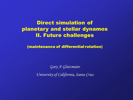 Direct simulation of planetary and stellar dynamos II. Future challenges (maintenance of differential rotation) Gary A Glatzmaier University of California,