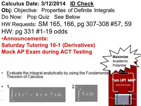 Calculus Date: 3/12/2014 ID Check Obj: Objective: Properties of Definite Integrals Do Now: Pop Quiz See Below HW Requests: SM 165, 166, pg 307-308 #57,