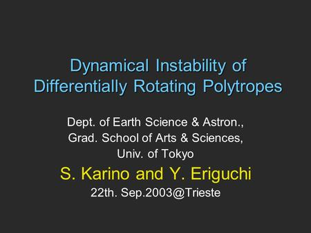 Dynamical Instability of Differentially Rotating Polytropes Dept. of Earth Science & Astron., Grad. School of Arts & Sciences, Univ. of Tokyo S. Karino.
