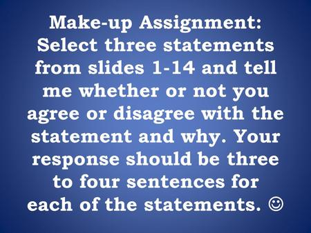 Make-up Assignment: Select three statements from slides 1-14 and tell me whether or not you agree or disagree with the statement and why. Your response.