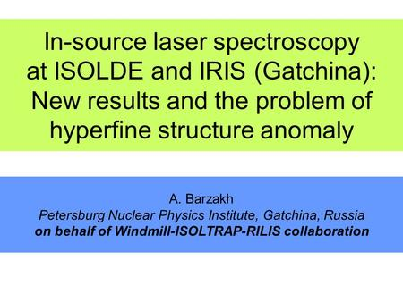 In-source laser spectroscopy at ISOLDE and IRIS (Gatchina): New results and the problem of hyperfine structure anomaly A. Barzakh Petersburg Nuclear Physics.