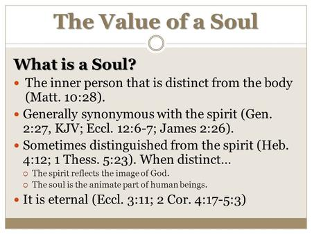 The Value of a Soul What is a Soul? The inner person that is distinct from the body (Matt. 10:28). Generally synonymous with the spirit (Gen. 2:27, KJV;