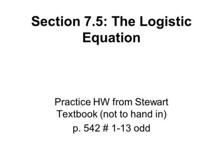 Section 7.5: The Logistic Equation Practice HW from Stewart Textbook (not to hand in) p. 542 # 1-13 odd.