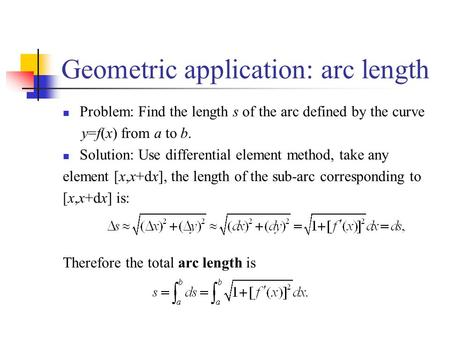 Geometric application: arc length Problem: Find the length s of the arc defined by the curve y=f(x) from a to b. Solution: Use differential element method,