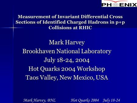 Mark Harvey, BNL Hot Quarks 2004 July 18-24 Measurement of Invariant Differential Cross Sections of Identified Charged Hadrons in p+p Collisions at RHIC.