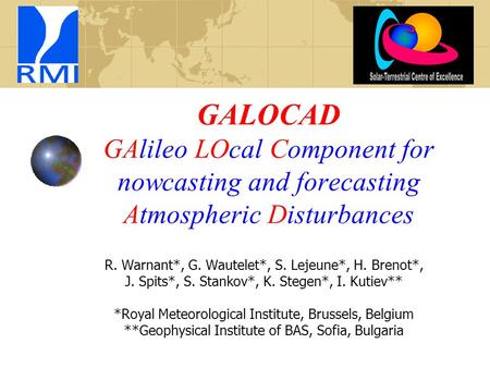 GALOCAD GAlileo LOcal Component for nowcasting and forecasting Atmospheric Disturbances R. Warnant*, G. Wautelet*, S. Lejeune*, H. Brenot*, J. Spits*,