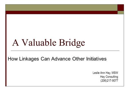 A Valuable Bridge How Linkages Can Advance Other Initiatives Leslie Ann Hay, MSW Hay Consulting (206)217-9077.