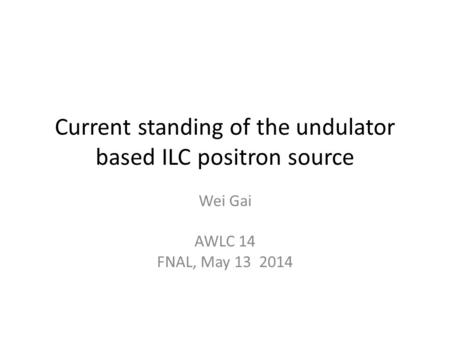 Current standing of the undulator based ILC positron source Wei Gai AWLC 14 FNAL, May 13 2014.