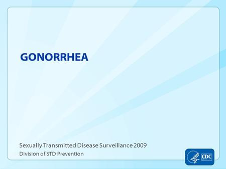 GONORRHEA Sexually Transmitted Disease Surveillance 2009 Division of STD Prevention.