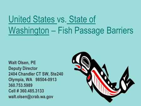 United States vs. State of Washington – Fish Passage Barriers Walt Olsen, PE Deputy Director 2404 Chandler CT SW, Ste240 Olympia, WA 98504-0913 360.753.5989.