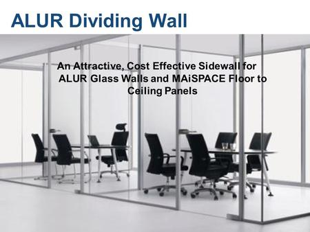 © 2010 MAiSPACE, Inc. ALUR Dividing Wall An Attractive, Cost Effective Sidewall for ALUR Glass Walls and MAiSPACE Floor to Ceiling Panels.