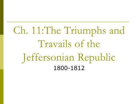 Ch. 11:The Triumphs and Travails of the Jeffersonian Republic 1800-1812.