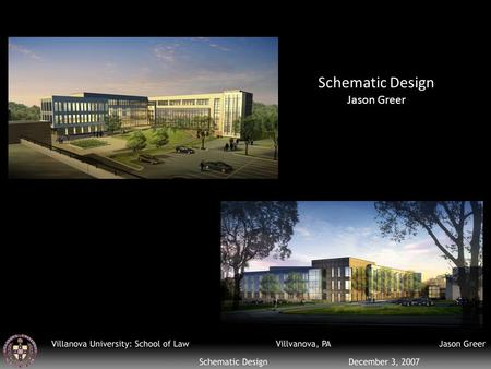 Schematic Design Jason Greer. Name: Villanova University: School of Law Location: Villanova, PA Owner: Villanova University Size: 170,000 SF Cost: $56,566,661.
