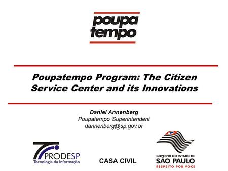 Poupatempo Program: The Citizen Service Center and its Innovations Daniel Annenberg Poupatempo Superintendent